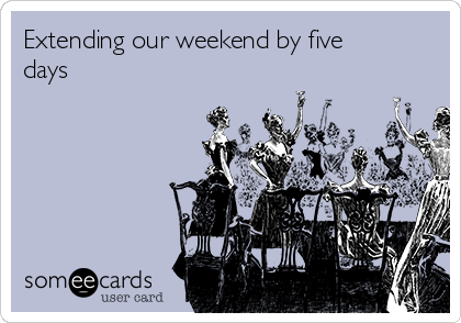 Extending our weekend by five days