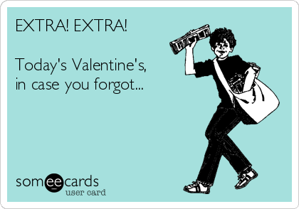 EXTRA! EXTRA!  Today's Valentine's, in case you forgot...