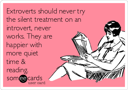 Extroverts should never try the silent treatment on an introvert, never works. They are happier with more quiet time & reading.