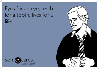 Eyes for an eye, teeth for a tooth, lives for a life.