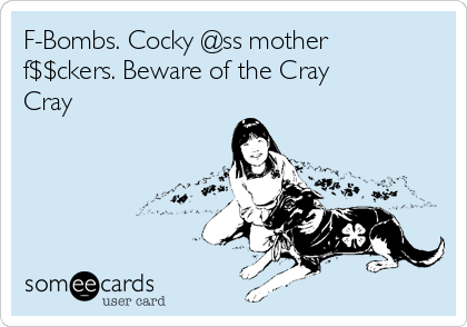 F-Bombs. Cocky @ss mother f$$ckers. Beware of the Cray Cray