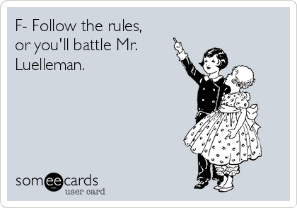F- Follow the rules, or you'll battle Mr. Luelleman.