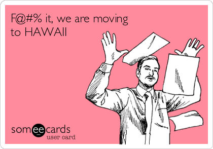 F@#% it, we are moving to HAWAII
