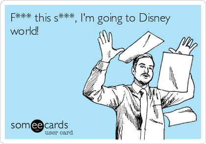 F*** this s***, I'm going to Disney world!