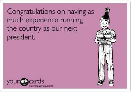 Congratulations on having asmuch experience runningthe country as our nextpresident.