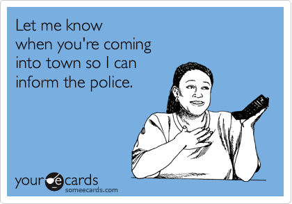 Let me know when you're coming into town so I can inform the police.