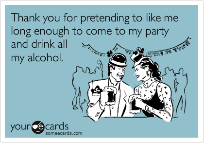 Thank you for pretending to like me long enough to come to my party  and drink all  my alcohol.
