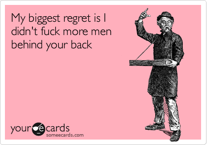 My biggest regret is Ididn't fuck more menbehind your back