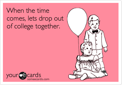 When the timecomes, lets drop outof college together.
