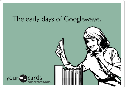 The early days of Googlewave.