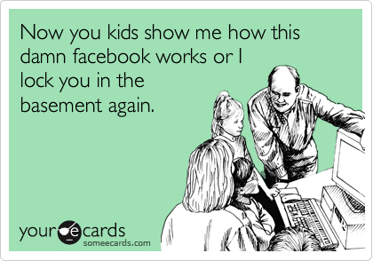 Now you kids show me how this damn facebook works or I lock you in the basement again.