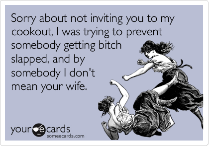Sorry about not inviting you to my cookout, I was trying to prevent somebody getting bitchslapped, and bysomebody I don'tmean your wife.