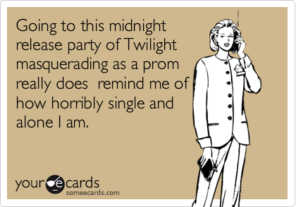 Going to this midnightrelease party of Twilightmasquerading as a promreally does  remind me ofhow horribly single andalone I am.