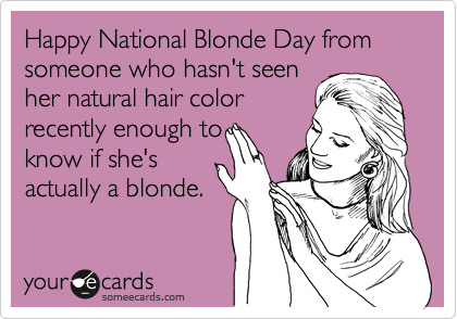 Happy National Blonde Day from someone who hasn't seen