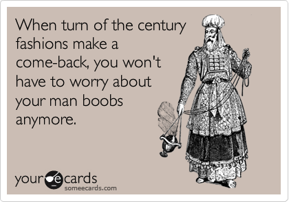 When turn of the century fashions make a come-back, you won't have to worry about your man boobs anymore.