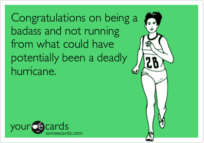 Congratulations on being abadass and not runningfrom what could havepotentially been a deadlyhurricane.