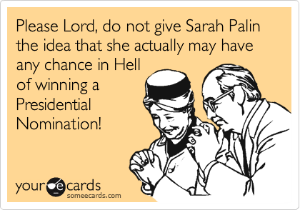 Please Lord, do not give Sarah Palin the idea that she actually may have any chance in Hell