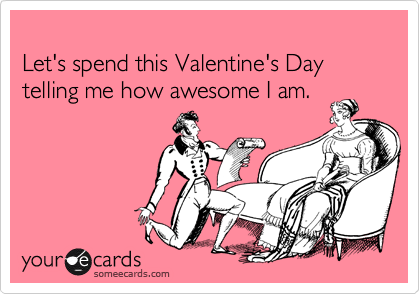 Let's spend this Valentine's Day telling me how awesome I am.