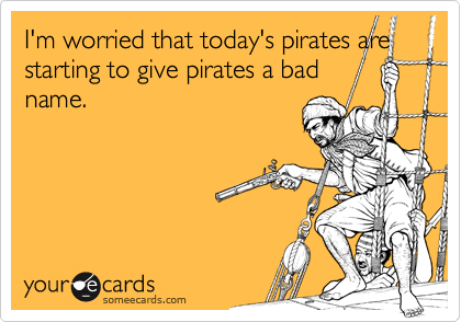 I'm worried that today's pirates are
