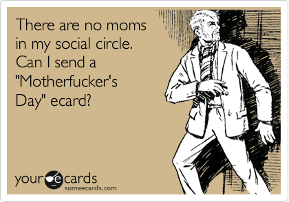 There are no moms 