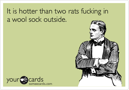 It is hotter than two rats fucking in a wool sock outside.