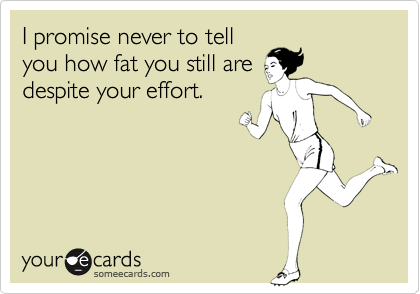 I promise never to tell you how fat you still are despite your effort.