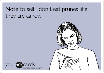 Note to self:  don't eat prunes like they are candy.