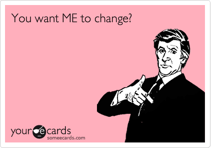 You want ME to change?