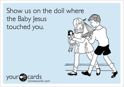 Show us on the doll wherethe Baby Jesustouched you.