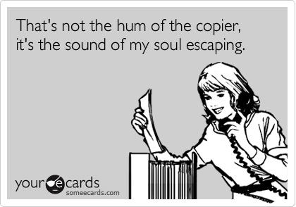 That's not the hum of the copier, it's the sound of my soul escaping.