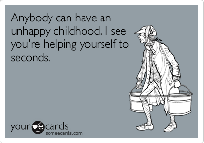 Anybody can have anunhappy childhood. I seeyou're helping yourself toseconds.