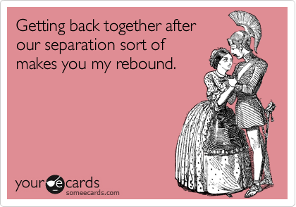 Getting back together after our separation sort of makes you my rebound.