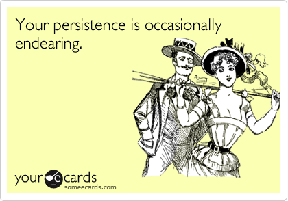 Your persistence is occasionally endearing.