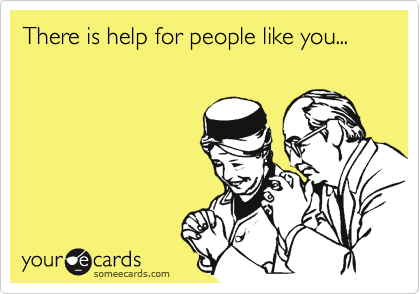 There is help for people like you...