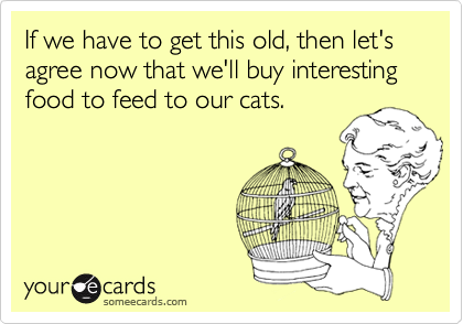 If we have to get this old, then let's agree now that we'll buy interesting food to feed to our cats.