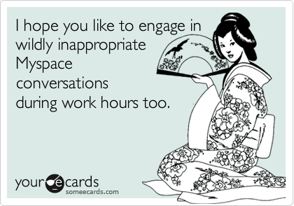 I hope you like to engage inwildly inappropriateMyspaceconversationsduring work hours too.