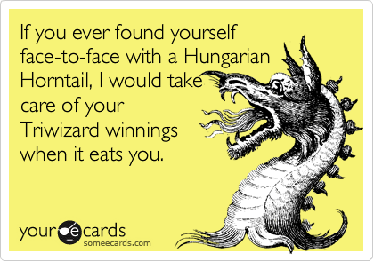 If you ever found yourselfface-to-face with a HungarianHorntail, I would takecare of yourTriwizard winningswhen it eats you.