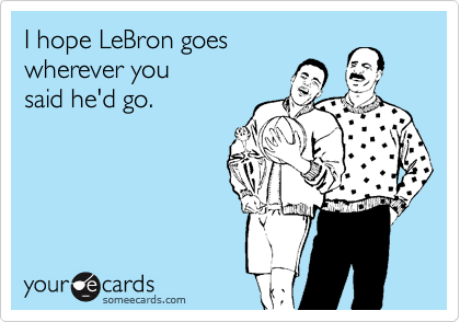 I hope LeBron goes  wherever you said he'd go.
