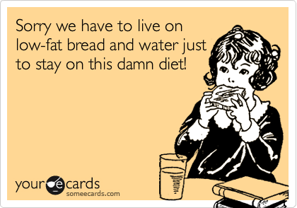 Sorry we have to live onlow-fat bread and water justto stay on this damn diet!