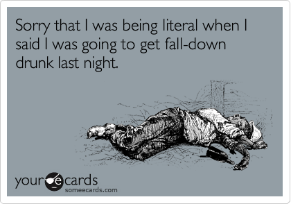 Sorry that I was being literal when I said I was going to get fall-down drunk last night.