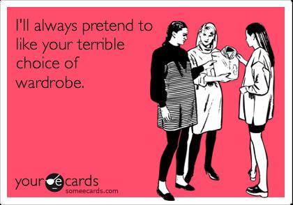 I'll always pretend tolike your terriblechoice ofwardrobe.