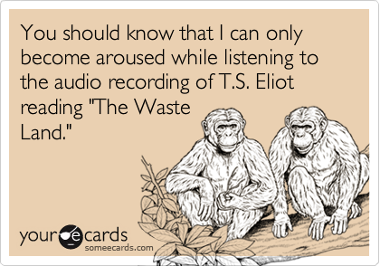 "You should know that I can only become aroused while listening to the audio recording of T.S. Eliot reading ""The Waste