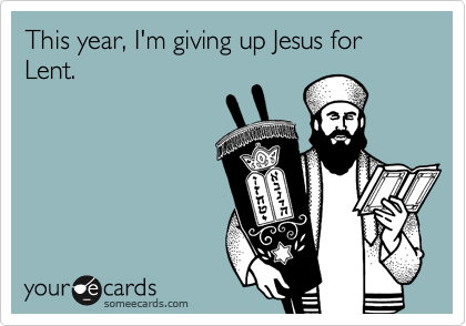 This year, I'm giving up Jesus for Lent.