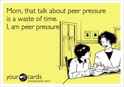 Mom, that talk about peer pressure is a waste of time.
