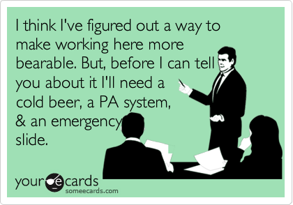 I think I've figured out a way to make working here more bearable. But, before I can tell you about it I'll need a cold beer, a PA system, & an emergency slide.