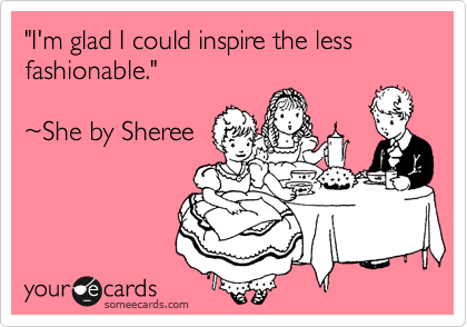 """""""I'm glad I could inspire the less fashionable.""""  ~She by Sheree"""
