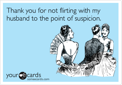 Thank you for not flirting with my husband to the point of suspicion.