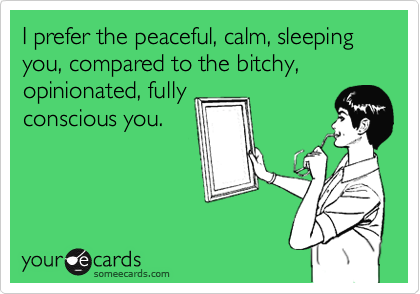 I prefer the peaceful, calm, sleeping you, compared to the bitchy, opinionated, fully