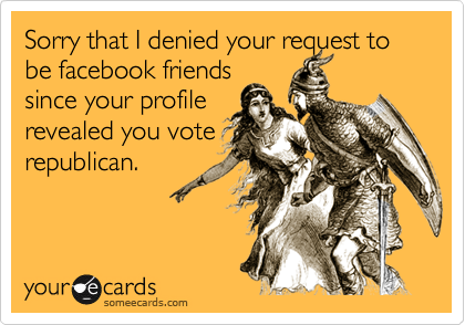 Sorry that I denied your request to be facebook friendssince your profilerevealed you voterepublican.