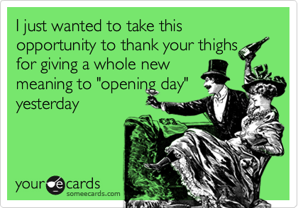 I just wanted to take this opportunity to thank your thighs